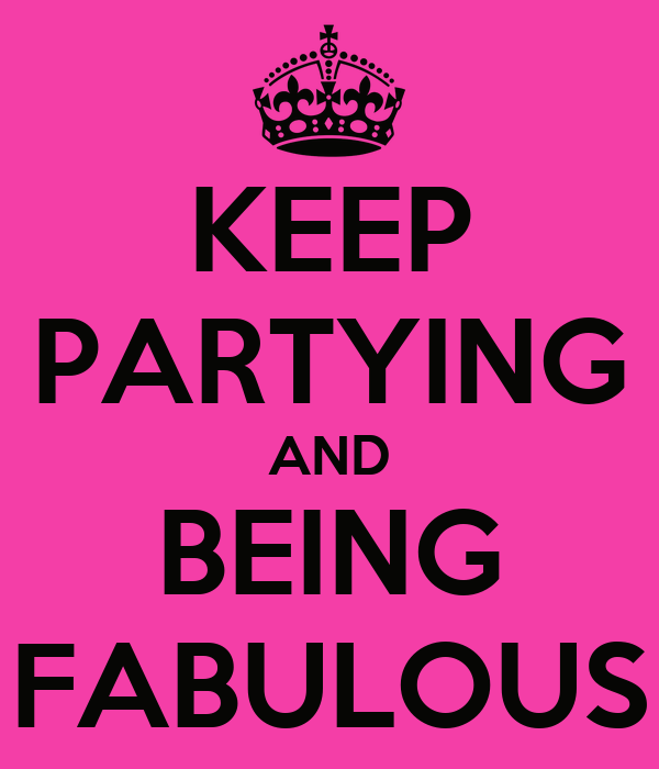 KEEP PARTYING AND BEING FABULOUS