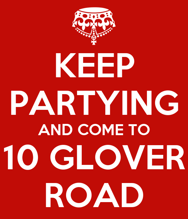 KEEP PARTYING AND COME TO 10 GLOVER ROAD