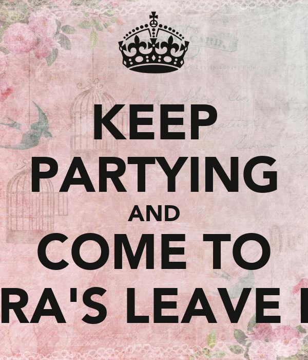 KEEP PARTYING AND COME TO VERA'S LEAVE DO