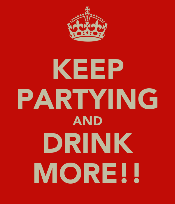 KEEP PARTYING AND DRINK MORE!!
