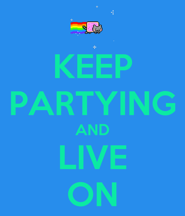 KEEP PARTYING AND LIVE ON