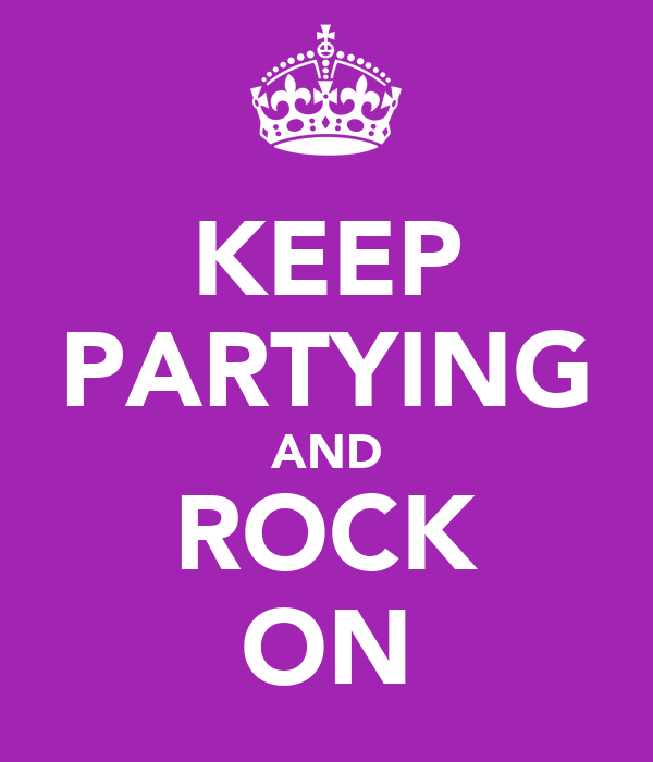 KEEP PARTYING AND ROCK ON