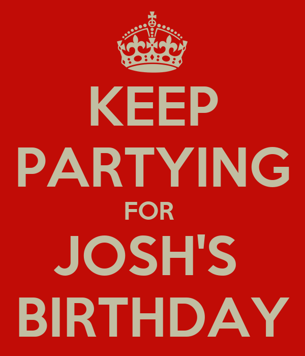 KEEP PARTYING FOR  JOSH'S  BIRTHDAY