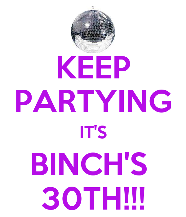 KEEP PARTYING IT'S BINCH'S  30TH!!!