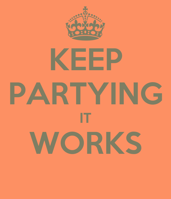 KEEP PARTYING IT WORKS