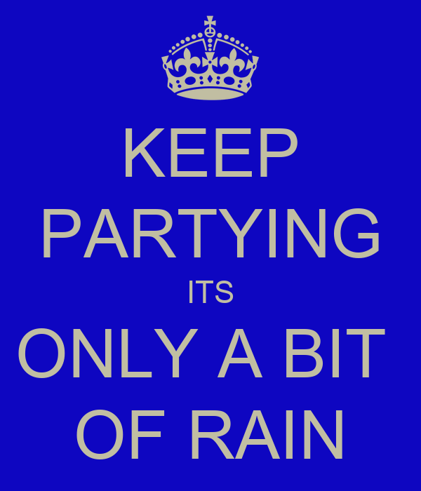 KEEP PARTYING ITS ONLY A BIT  OF RAIN