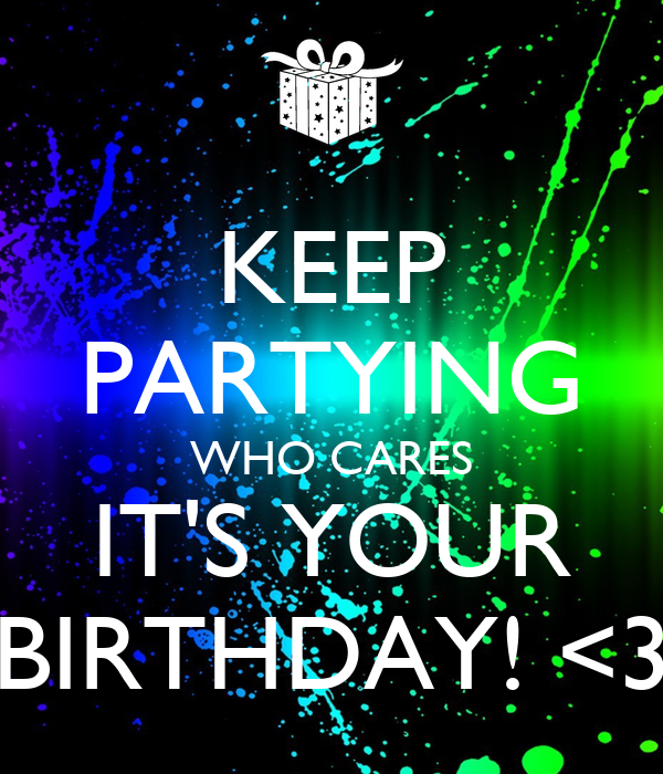 KEEP PARTYING WHO CARES IT'S YOUR BIRTHDAY! <3