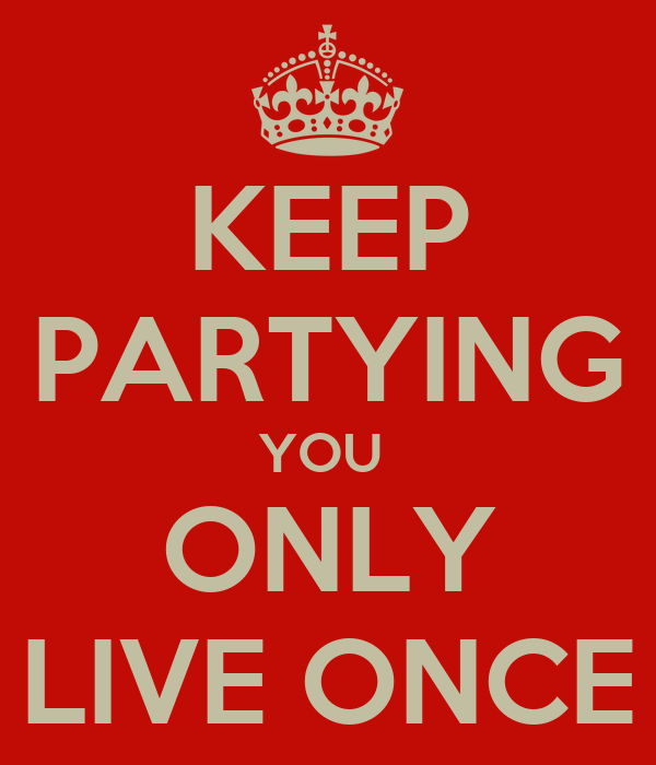 KEEP PARTYING YOU  ONLY LIVE ONCE
