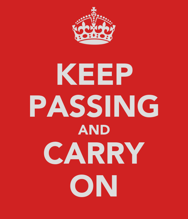 KEEP PASSING AND CARRY ON