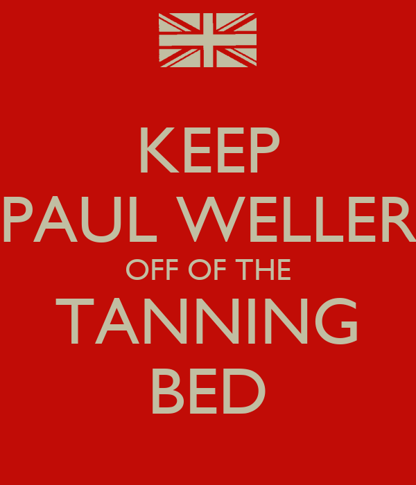 KEEP PAUL WELLER OFF OF THE TANNING BED