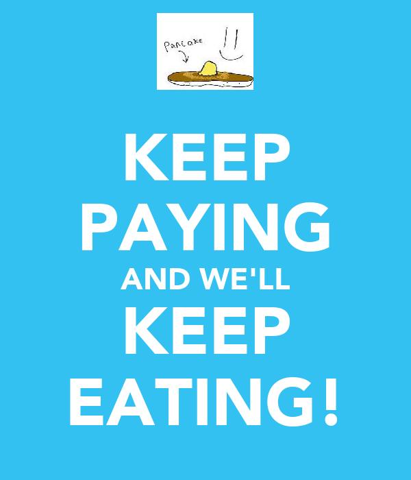 KEEP PAYING AND WE'LL KEEP EATING!