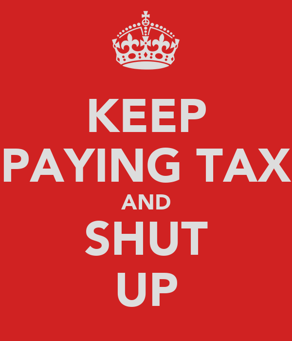 KEEP PAYING TAX AND SHUT UP