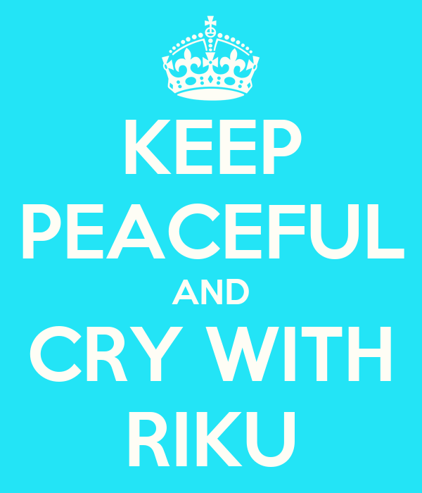 KEEP PEACEFUL AND CRY WITH RIKU