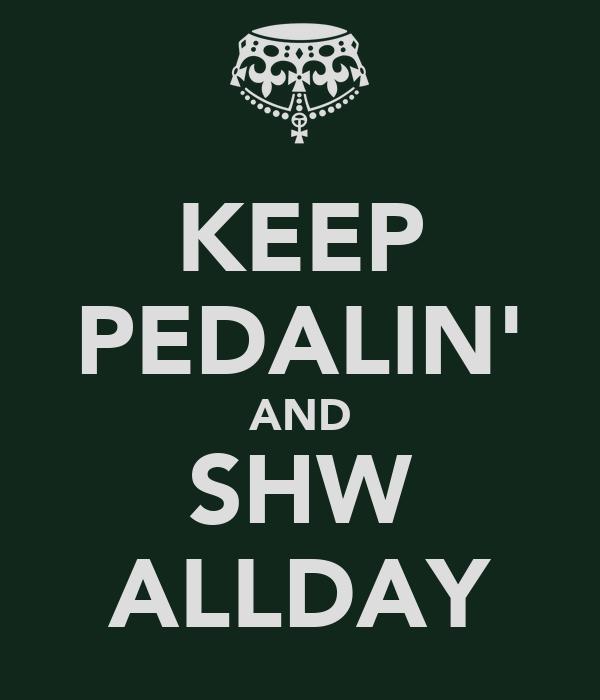 KEEP PEDALIN' AND SHW ALLDAY