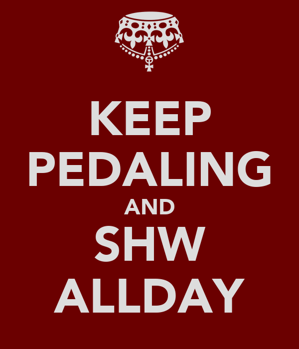 KEEP PEDALING AND SHW ALLDAY