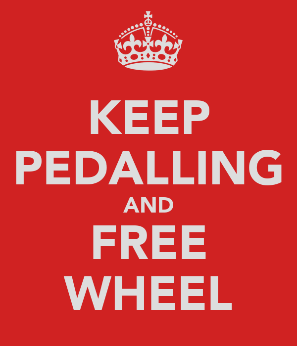 KEEP PEDALLING AND FREE WHEEL