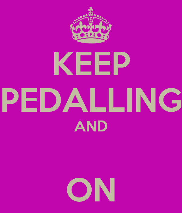 KEEP PEDALLING AND  ON
