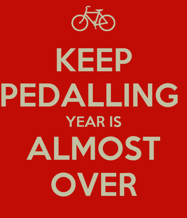 KEEP PEDALLING  YEAR IS ALMOST OVER