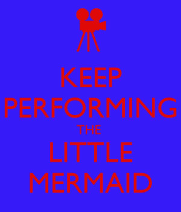 KEEP PERFORMING THE  LITTLE MERMAID