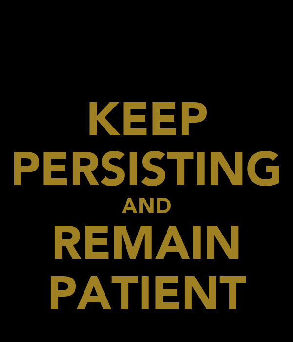 KEEP PERSISTING AND REMAIN PATIENT