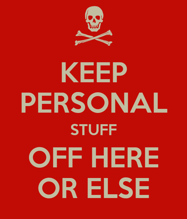 KEEP PERSONAL STUFF OFF HERE OR ELSE