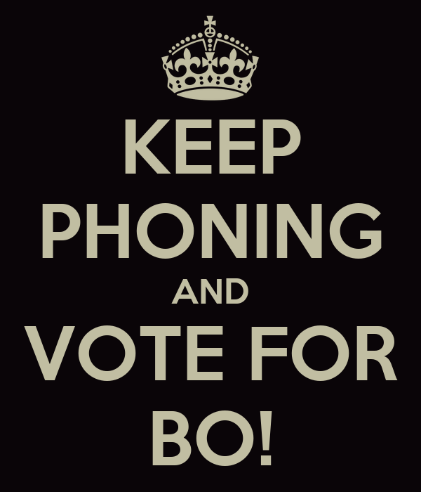 KEEP PHONING AND VOTE FOR BO!