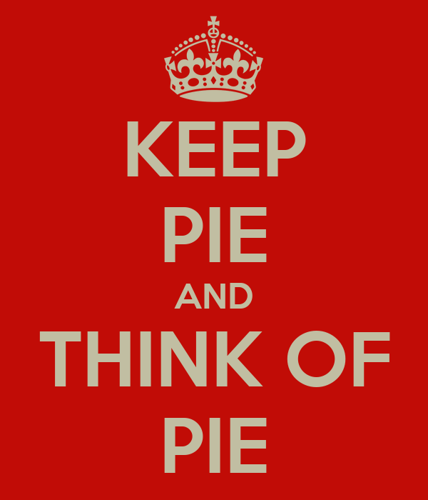 KEEP PIE AND THINK OF PIE