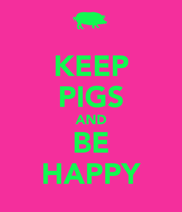 KEEP PIGS AND BE HAPPY