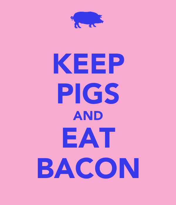 KEEP PIGS AND EAT BACON