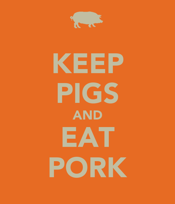 KEEP PIGS AND EAT PORK