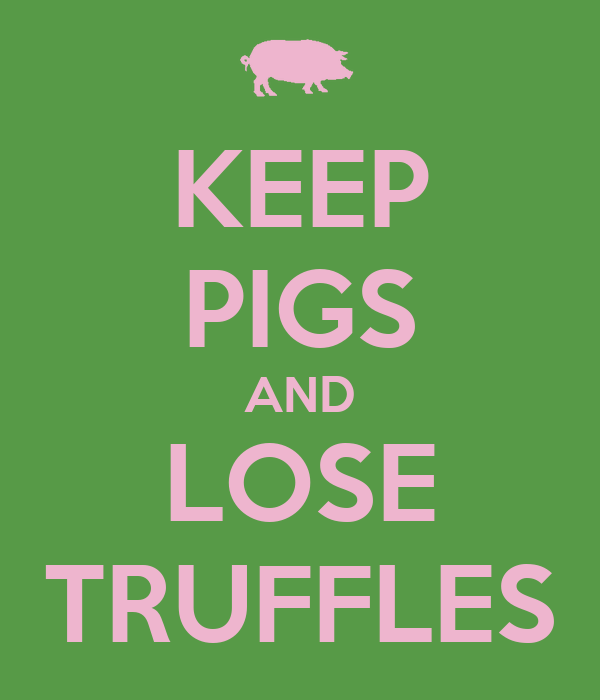 KEEP PIGS AND LOSE TRUFFLES
