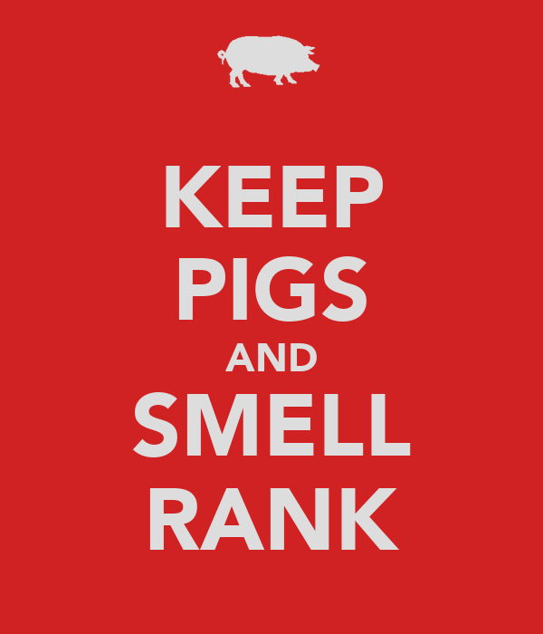 KEEP PIGS AND SMELL RANK