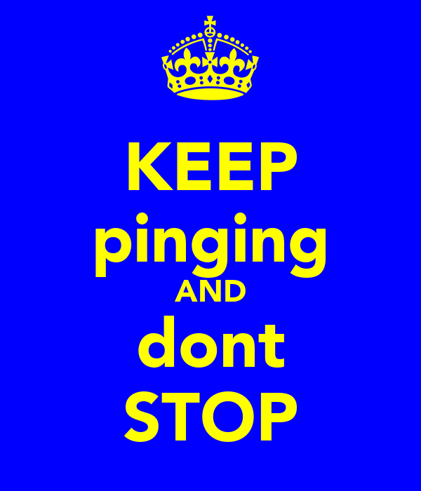KEEP pinging AND dont STOP