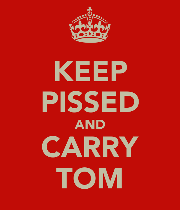 KEEP PISSED AND CARRY TOM