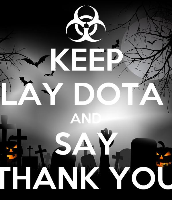 KEEP PLAY DOTA 2 AND SAY THANK YOU