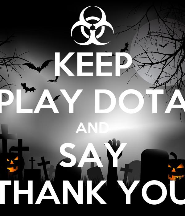 KEEP PLAY DOTA AND SAY THANK YOU