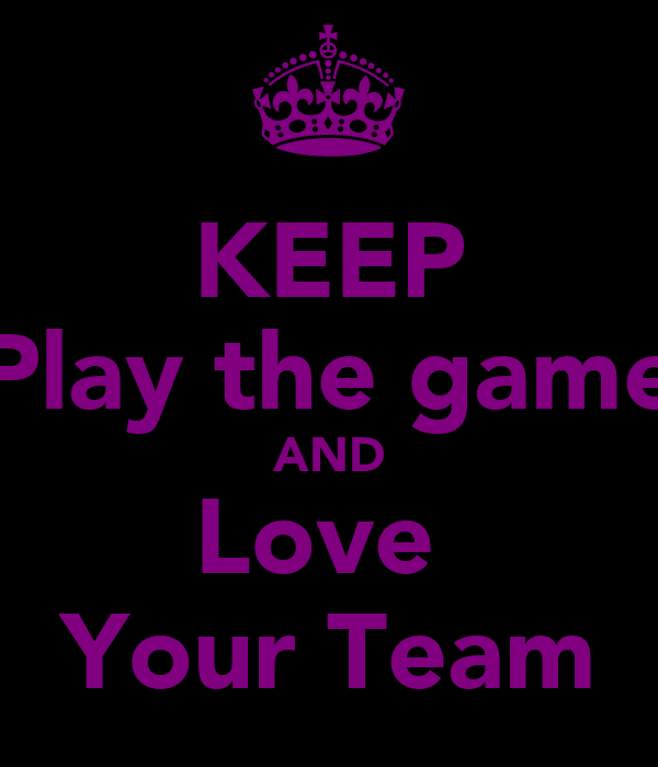 KEEP Play the game AND Love  Your Team