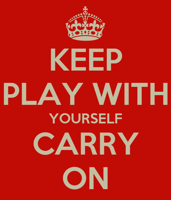 KEEP PLAY WITH YOURSELF CARRY ON