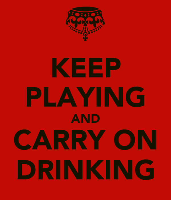 KEEP PLAYING AND CARRY ON DRINKING