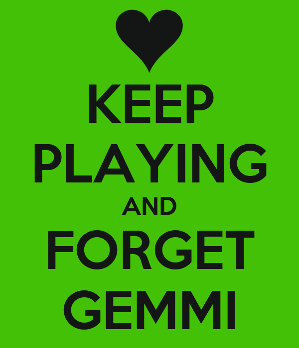 KEEP PLAYING AND FORGET GEMMI