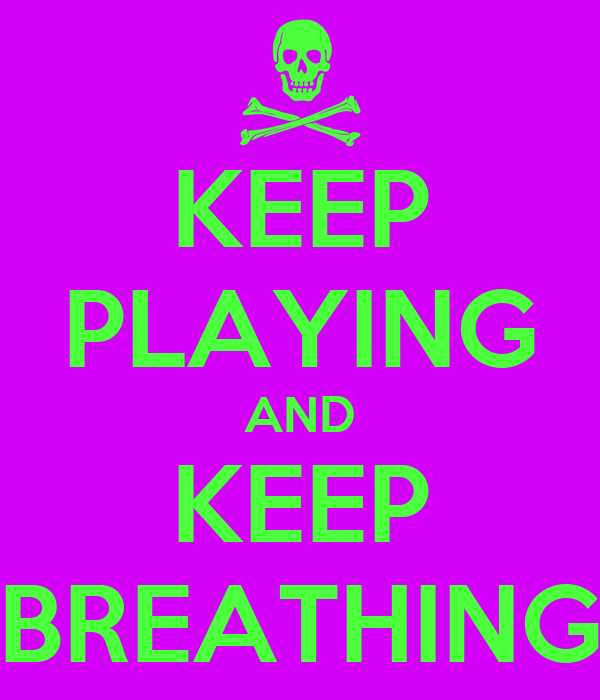 KEEP PLAYING AND KEEP BREATHING