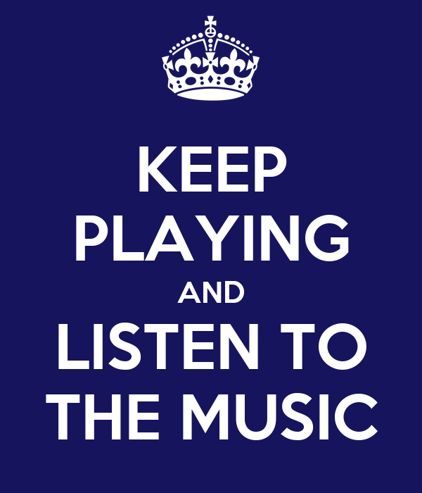 KEEP PLAYING AND LISTEN TO THE MUSIC