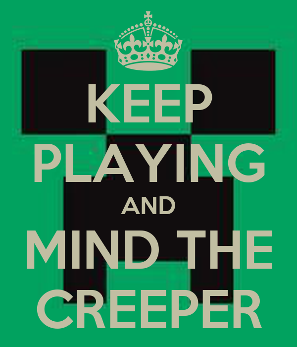 KEEP PLAYING AND MIND THE CREEPER