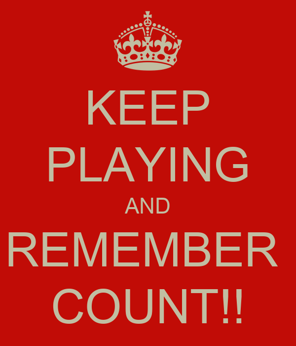 KEEP PLAYING AND REMEMBER  COUNT!!