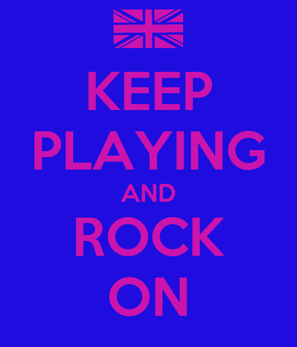 KEEP PLAYING AND ROCK ON