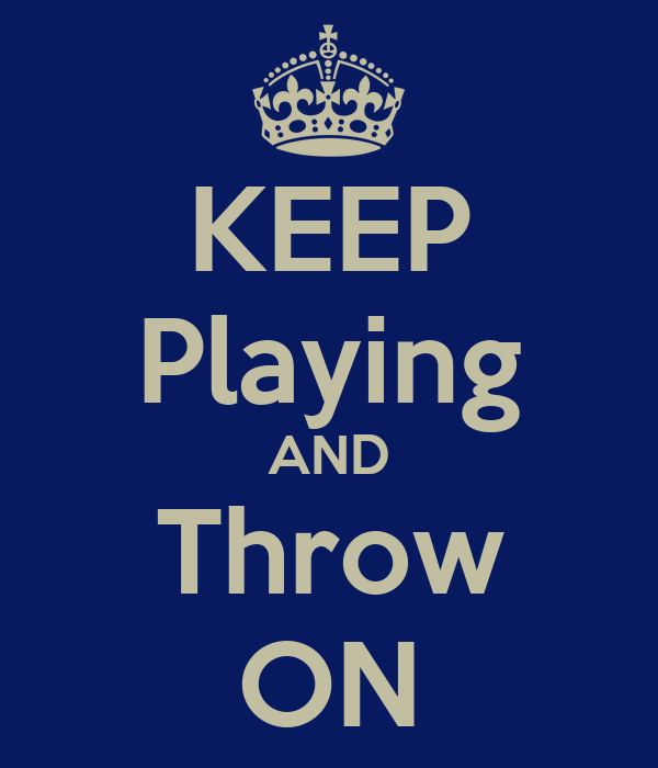 KEEP Playing AND Throw ON