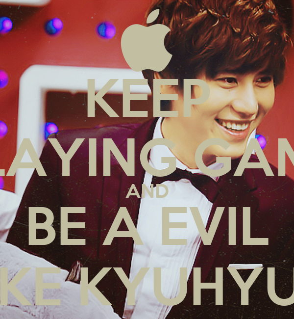 KEEP PLAYING GAME AND BE A EVIL LIKE KYUHYUN