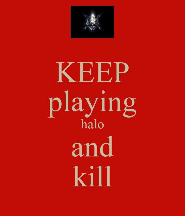 KEEP playing halo and kill