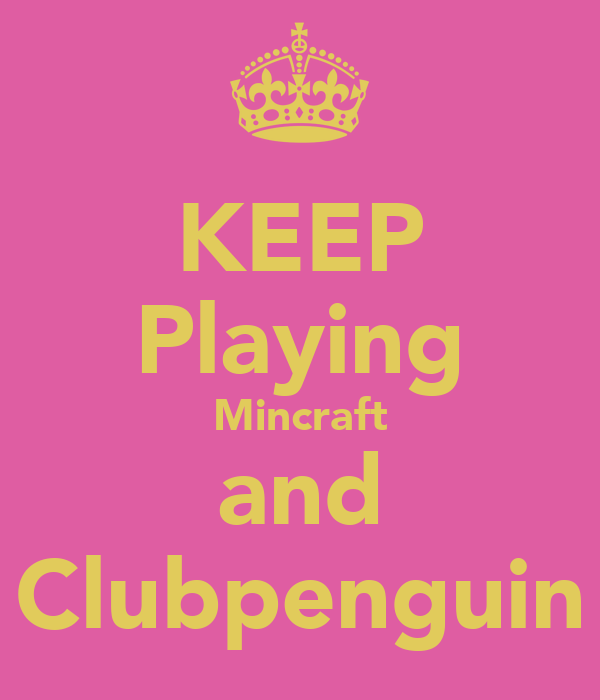 KEEP Playing Mincraft and Clubpenguin