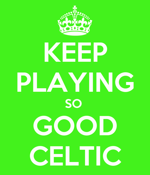 KEEP PLAYING SO  GOOD CELTIC